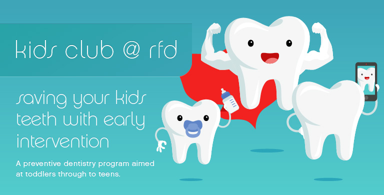 Kids Club @ RFD. Saving your kids teeth with early intervention. A preventive dentistry program aimed at toddlers through to teens.